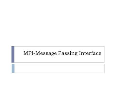 MPI-Message Passing Interface. What is MPI?  MPI is a specification for the developers and users of message passing libraries. By itself, it is NOT a.
