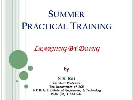 S UMMER P RACTICAL T RAINING L EARNING B Y D OING by S K Rai Assistant Professor The Department of ECE B K Birla Institute of Engineering & Technology.