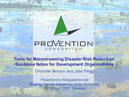Tools for Mainstreaming Disaster Risk Reduction: Guidance Notes for Development Organisations Charlotte Benson and John Twigg Presented by Margaret Arnold.
