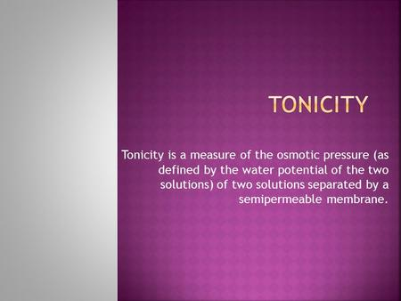 Tonicity is a measure of the osmotic pressure (as defined by the water potential of the two solutions) of two solutions separated by a semipermeable membrane.