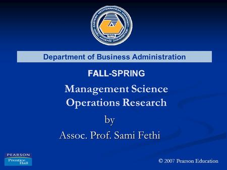Department of Business Administration FALL -SPRING Management Science Operations Research by Ass. Prof. Sami Fethi Assoc. Prof. Sami Fethi © 2007 Pearson.
