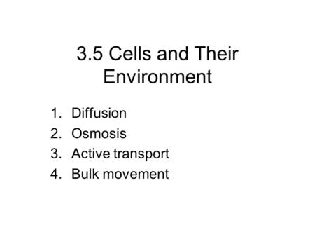 3.5 Cells and Their Environment 1.Diffusion 2.Osmosis 3.Active transport 4.Bulk movement.