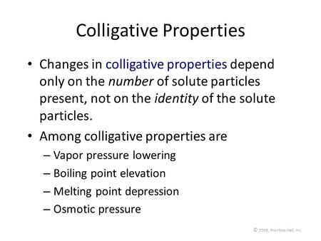© 2009, Prentice-Hall, Inc. Colligative Properties Changes in colligative properties depend only on the number of solute particles present, not on the.