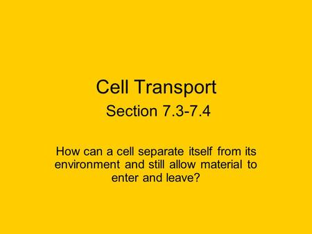 Cell Transport Section 7.3-7.4 How can a cell separate itself from its environment and still allow material to enter and leave?