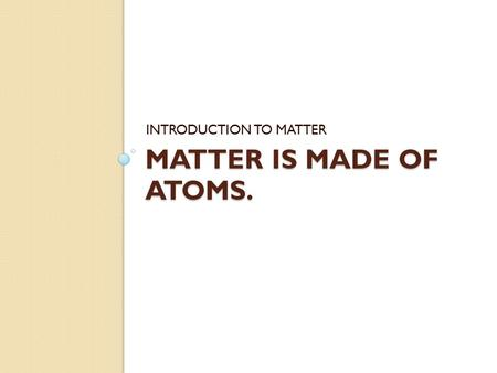 MATTER IS MADE OF ATOMS. INTRODUCTION TO MATTER. Atoms An ___________is the smallest basic unit of ________________. ◦ Atoms are too small to be seen,