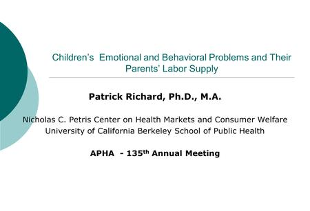 Children's Emotional and Behavioral Problems and Their Parents' Labor Supply Patrick Richard, Ph.D., M.A. Nicholas C. Petris Center on Health Markets and.