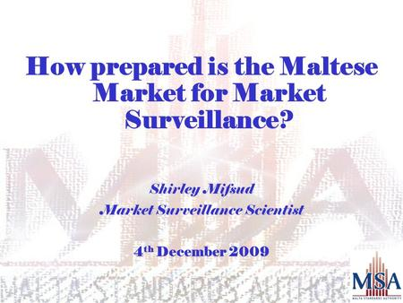 How prepared is the Maltese Market for Market Surveillance? Shirley Mifsud Market Surveillance Scientist 4 th December 2009.
