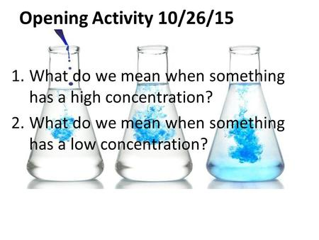 Opening Activity 10/26/15 1.What do we mean when something has a high concentration? 2.What do we mean when something has a low concentration?