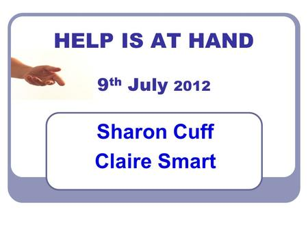 HELP IS AT HAND 9 th July 2012 Sharon Cuff Claire Smart.