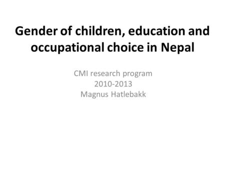 Gender of children, education and occupational choice in Nepal CMI research program 2010-2013 Magnus Hatlebakk.