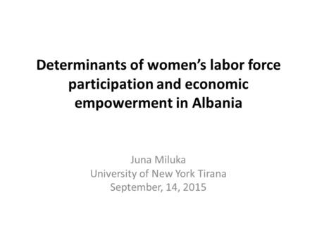 Determinants of women's labor force participation and economic empowerment in Albania Juna Miluka University of New York Tirana September, 14, 2015.