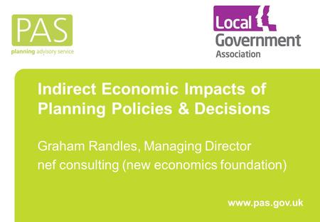 Indirect Economic Impacts of Planning Policies & Decisions Graham Randles, Managing Director nef consulting (new economics foundation) www.pas.gov.uk.