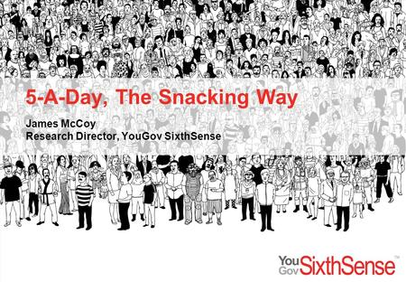 5-A-Day, The Snacking Way James McCoy Research Director, YouGov SixthSense.
