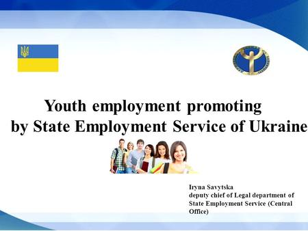 Iryna Savytska deputy chief of Legal department of State Employment Service (Central Office) Youth employment promoting by State Employment Service of.
