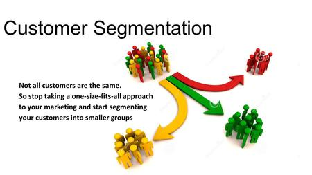 Customer Segmentation Not all customers are the same. So stop taking a one-size-fits-all approach to your marketing and start segmenting your customers.