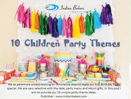 We as parent are always looking for innovative ideas to make our kids Birthday Party special. We are very selective with the cake, party menu and return.