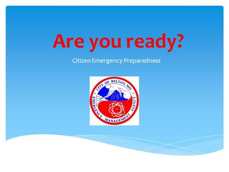 Are you ready? Citizen Emergency Preparedness.  You are responsible for your own safety EVEN during an emergency.  You are expected to be self sufficient.