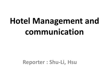 Hotel Management and communication Reporter : Shu-Li, Hsu.