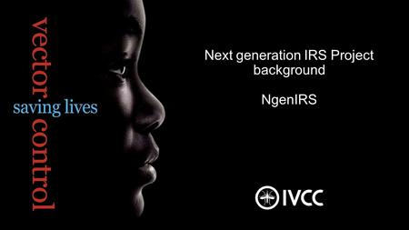 Next generation IRS Project background NgenIRS. Building Partnerships  Creating Solutions  Saving Lives The Vector Control Challenge A proven tool: