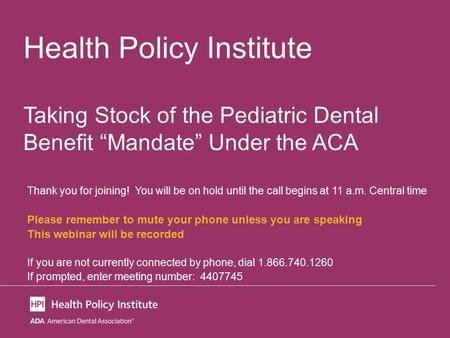 "Health Policy Institute Taking Stock of the Pediatric Dental Benefit ""Mandate"" Under the ACA Thank you for joining! You will be on hold until the call."