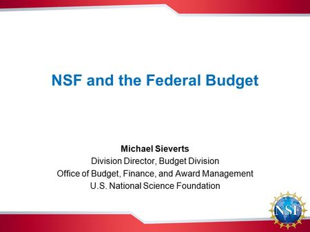 NSF and the Federal Budget Michael Sieverts Division Director, Budget Division Office of Budget, Finance, and Award Management U.S. National Science Foundation.