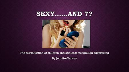 SEXY……AND 7? The sexualisation of children and adolescents through advertising By Jennifer Tansey.