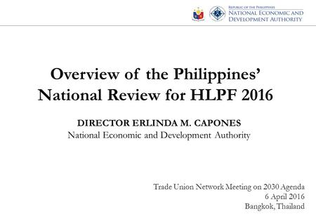 Overview of the Philippines' National Review for HLPF 2016 DIRECTOR ERLINDA M. CAPONES National Economic and Development Authority Trade Union Network.