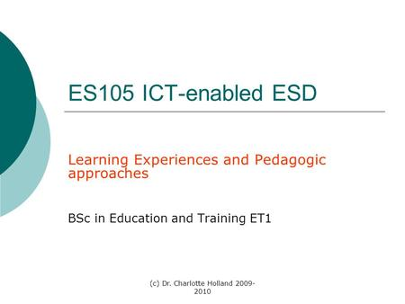 (c) Dr. Charlotte Holland 2009- 2010 ES105 ICT-enabled ESD Learning Experiences and Pedagogic approaches BSc in Education and Training ET1.