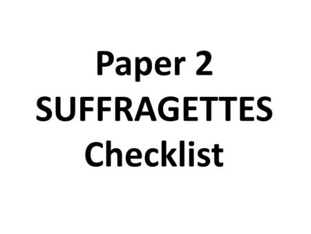 Paper 2 SUFFRAGETTES Checklist. CHECKLIST 1 THE READ THROUGH Read the question and highlight key word/s Read the captions (Highlight KW) Read the source.