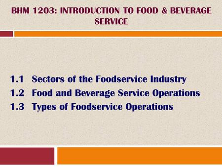 1.1Sectors of the Foodservice Industry 1.2Food and Beverage Service Operations 1.3Types of Foodservice Operations BHM 1203: INTRODUCTION TO FOOD & BEVERAGE.