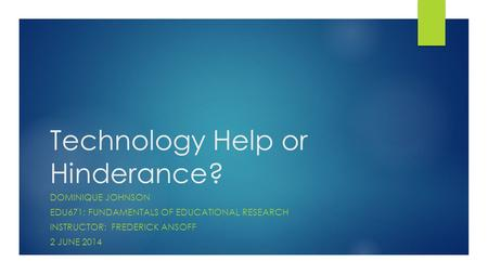 Technology Help or Hinderance? DOMINIQUE JOHNSON EDU671: FUNDAMENTALS OF EDUCATIONAL RESEARCH INSTRUCTOR: FREDERICK ANSOFF 2 JUNE 2014.