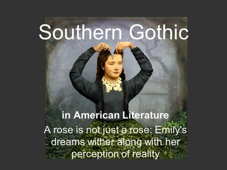 Southern Gothic in American Literature A rose is not just a rose: Emily's dreams wither along with her perception of reality.
