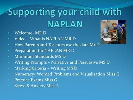 Welcome- MR D Video – What is NAPLAN MR D How Parents and Teachers use the data Mr D Preparation for NAPLAN MR D Minimum Standards MS D Writing Prompts.