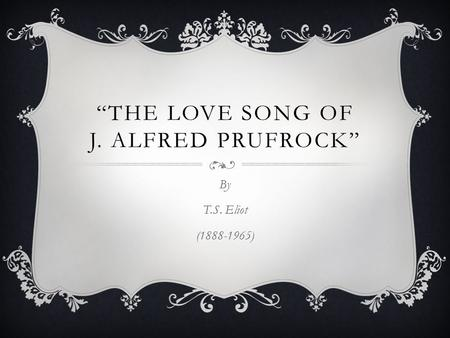 """THE LOVE SONG OF J. ALFRED PRUFROCK"" By T.S. Eliot (1888-1965)"