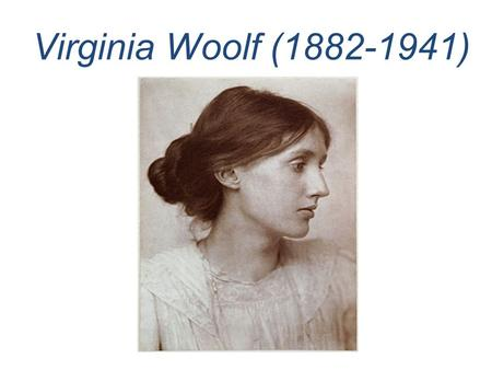 Virginia Woolf (1882-1941). Her father Leslie Stephen was an eminent Victorian man of letters. She grew up in a literary and intellectual atmosphere with.
