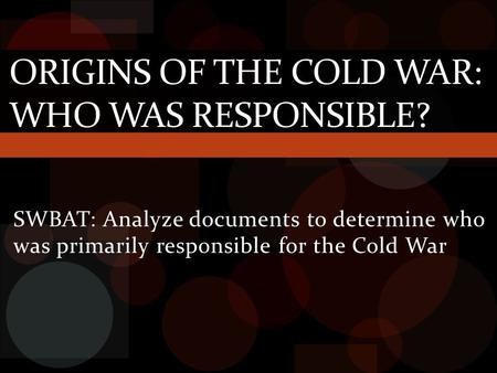 SWBAT: Analyze documents to determine who was primarily responsible for the Cold War ORIGINS OF THE COLD WAR: WHO WAS RESPONSIBLE?