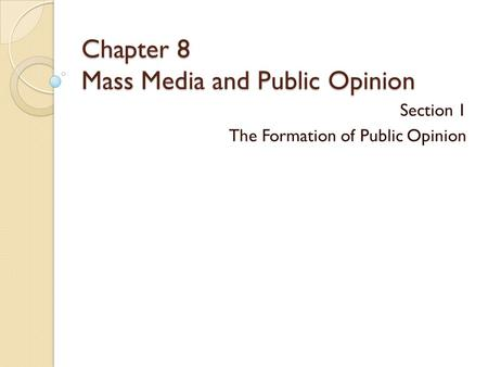 Chapter 8 Mass Media and Public Opinion Section 1 The Formation of Public Opinion.