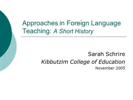 Approaches in Foreign Language Teaching: A Short History Sarah Schrire Kibbutzim College of Education November 2005.