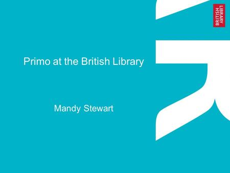 Primo at the British Library Mandy Stewart. www.bl.uk 2 About the British Library The British Library is the National Library of the UK It is a world-class.