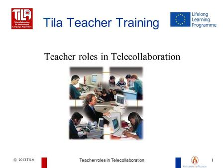 © 2013 TILA Teacher roles in Telecollaboration 1 Advantages of Telecollaboration for Intercultural Language Learning 1 Tila Teacher Training Teacher roles.