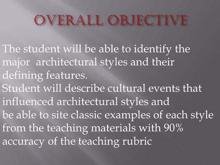 The student will be able to identify the major architectural styles and their defining features. Student will describe cultural events that influenced.