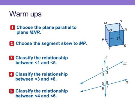 Warm ups Choose the plane parallel to plane MNR. Choose the segment skew to MP. Classify the relationship between <1 and <5. Classify the relationship.