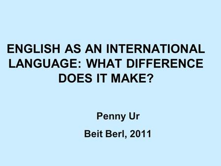 ENGLISH AS AN INTERNATIONAL LANGUAGE: WHAT DIFFERENCE DOES IT MAKE? Penny Ur Beit Berl, 2011.