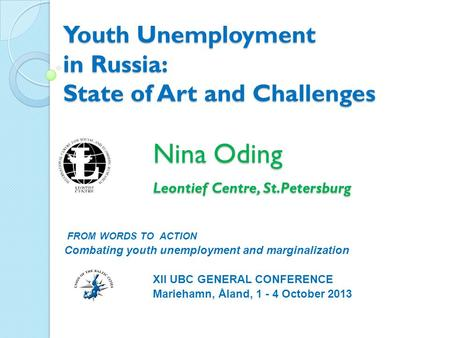 Youth Unemployment in Russia: State of Art and Challenges Nina Oding Leontief Centre, St.Petersburg FROM WORDS TO ACTION Combating youth unemployment and.