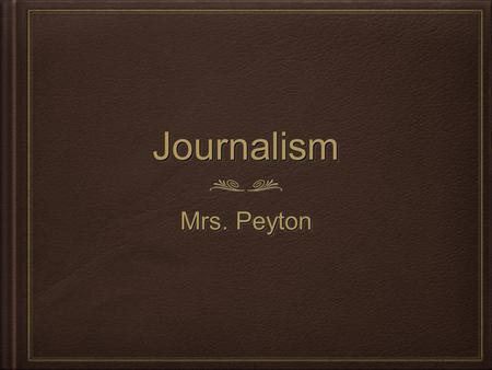 JournalismJournalism Mrs. Peyton. Course Description In Journalism, students will learn:  How to select a story that will interest their audience  How.