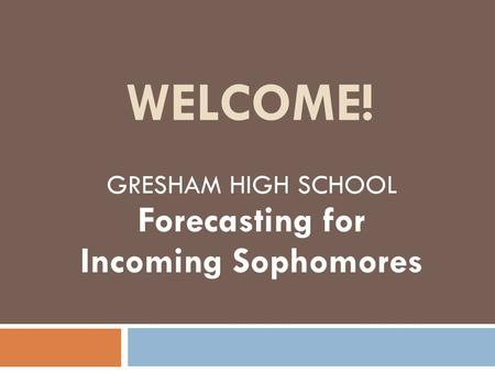 WELCOME! GRESHAM HIGH SCHOOL Forecasting for Incoming Sophomores.