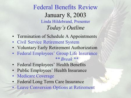 Federal Benefits Review January 8, 2003 Linda Hildebrand, Presenter Today's Outline Termination of Schedule A Appointments Civil Service Retirement System.