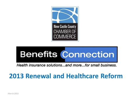 2013 Renewal and Healthcare Reform March 2013 Today, we will cover: March 2013 Benefits Connection 2013 Renewal Benefits Connection & ACA Benefits Connection.