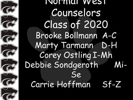 Normal West Counselors Class of 2020 Brooke BollmannA-C Marty TarmannD-H Corey OstlingI-Mh Debbie Sondgeroth Mi- Se Carrie Hoffman Sf-Z.