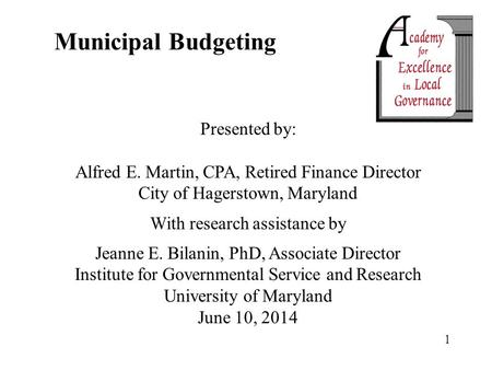 1 Municipal Budgeting Presented by: Alfred E. Martin, CPA, Retired Finance Director City of Hagerstown, Maryland With research assistance by Jeanne E.